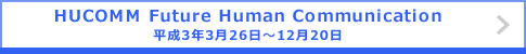 HUCOMM Future Human Communication 平成3年3月26日~12月20日